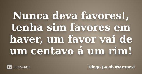 Nunca deva favores!, tenha sim favores em haver, um favor vai de um centavo á um rim!... Frase de Diego Jacob Maronesi.