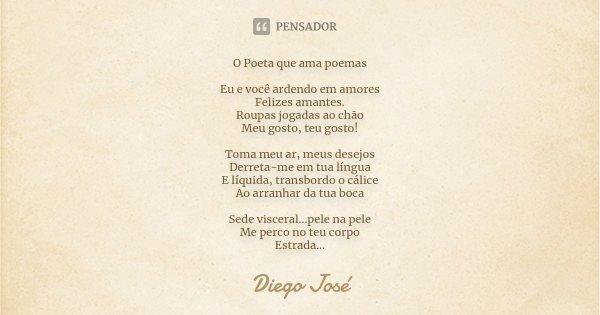 O Poeta que ama poemas Eu e você ardendo em amores Felizes amantes. Roupas jogadas ao chão Meu gosto, teu gosto! Toma meu ar, meus desejos Derreta-me em tua lín... Frase de Diego José.