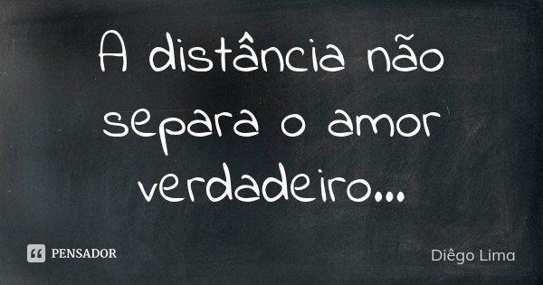 A distancia não separa o Amor verdadeiro...... Frase de Diêgo Lima.