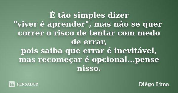 """É tão simples dizer """"viver é aprender"""", mas não se quer correr o risco de tentar com medo de errar, pois saiba que errar é inevitável, mas recomeçar é... Frase de Diêgo Lima."""