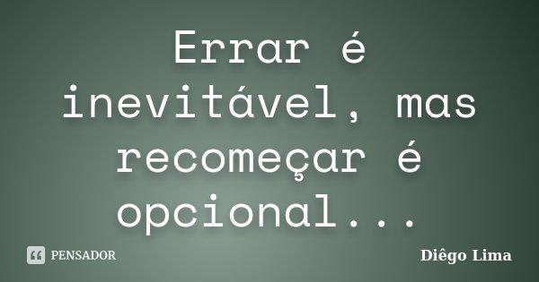 Errar é inevitável, mas recomeçar é opcional...... Frase de Diêgo Lima.