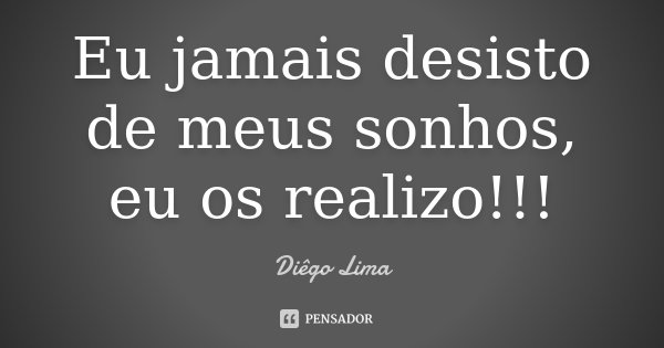 Eu jamais desisto de meus sonhos, eu os realizo!!!... Frase de Diêgo Lima.