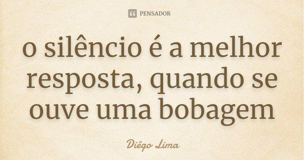 o silêncio é a melhor resposta, quando se ouve uma bobagem... Frase de Diêgo Lima.