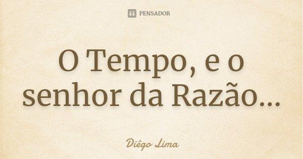 O Tempo, e o senhor da Razão...... Frase de Diêgo Lima.