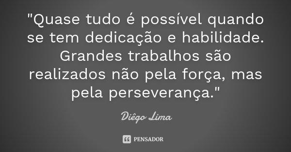 """""""Quase tudo é possível quando se tem dedicação e habilidade. Grandes trabalhos são realizados não pela força, mas pela perseverança.""""... Frase de Diêgo Lima."""