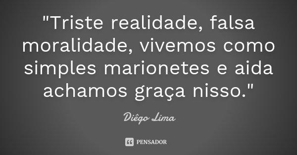"""""""Triste realidade, falsa moralidade, vivemos como simples marionetes e aida achamos graça nisso.""""... Frase de Diêgo Lima."""