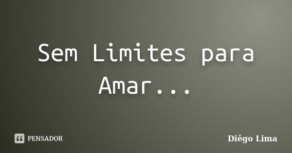 Sem Limites para Amar...... Frase de Diêgo Lima.