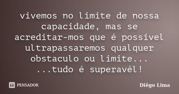 vivemos no limite de nossa capacidade, mas se acreditar-mos que é possivel ultrapassaremos qualquer obstaculo ou limite... ...tudo é superavél!... Frase de Diêgo Lima.