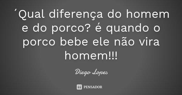 ´Qual diferença do homem e do porco? é quando o porco bebe ele não vira homem!!!... Frase de Diego Lopes.