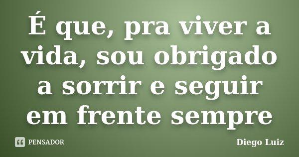 É que, pra viver a vida, sou obrigado a sorrir e seguir em frente sempre... Frase de Diego Luíz.