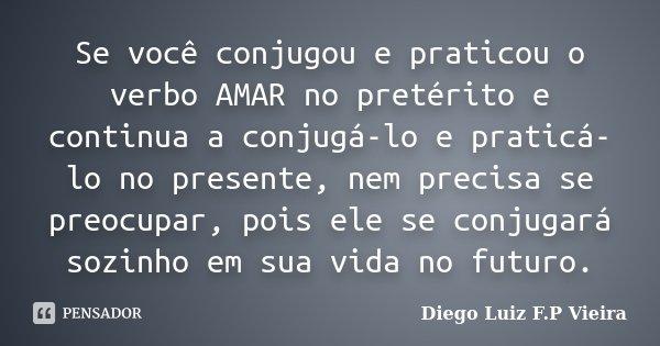 Se você conjugou e praticou o verbo AMAR no pretérito e continua a conjugá-lo e praticá-lo no presente, nem precisa se preocupar, pois ele se conjugará sozinho ... Frase de Diego Luiz F.P Vieira.