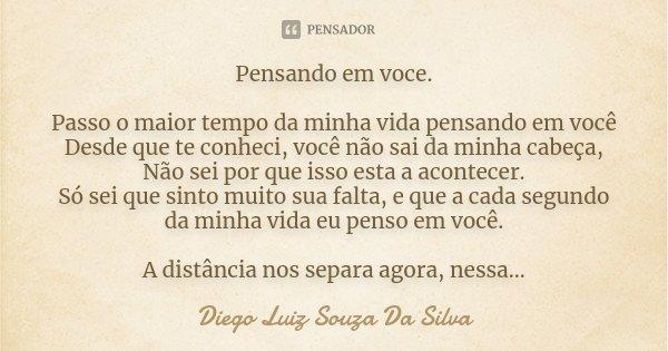 Pensando em voce. Passo o maior tempo da minha vida pensando em você Desde que te conheci, você não sai da minha cabeça, Não sei por que isso esta a acontecer. ... Frase de Diego Luiz Souza Da Silva.