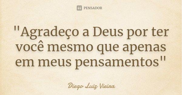 """""""Agradeço a Deus por ter você mesmo que apenas em meus pensamentos""""... Frase de Diego Luiz Vieira."""
