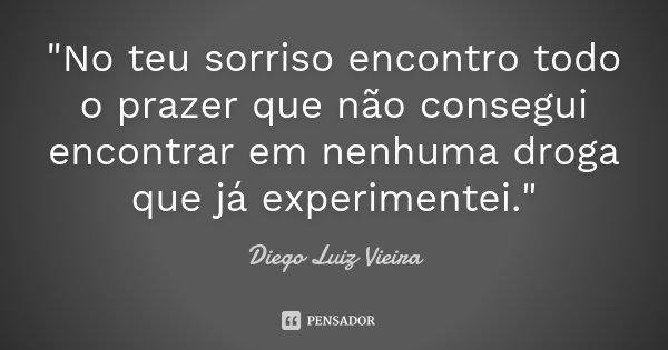 """""""No teu sorriso encontro todo o prazer que não consegui encontrar em nenhuma droga que já experimentei.""""... Frase de Diego Luiz Vieira."""