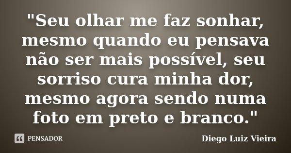"""""""Seu olhar me faz sonhar, mesmo quando eu pensava não ser mais possível, seu sorriso cura minha dor, mesmo agora sendo numa foto em preto e branco.""""... Frase de Diego Luiz Vieira."""