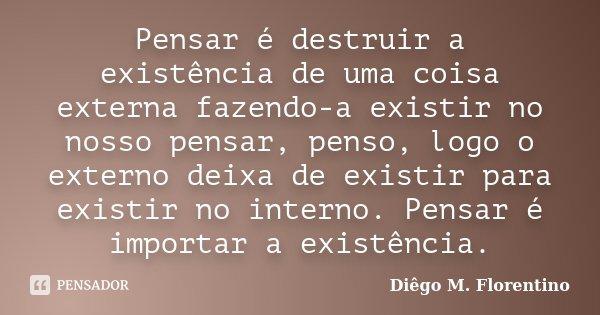 Pensar é destruir a existência de uma coisa externa fazendo-a existir no nosso pensar, penso, logo o externo deixa de existir para existir no interno. Pensar é ... Frase de Diêgo M. Florentino.