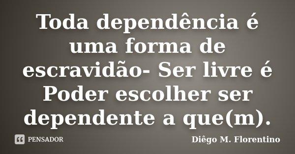 Toda dependência é uma forma de escravidão- Ser livre é Poder escolher ser dependente a que(m).... Frase de Diêgo M. Florentino.