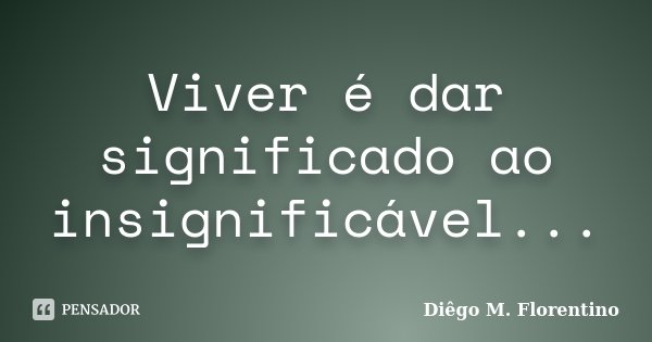 Viver é dar significado ao insignificável...... Frase de Diêgo M. Florentino.