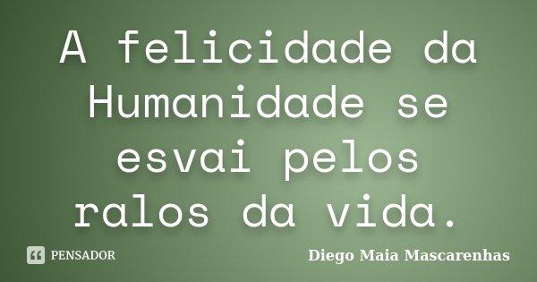A felicidade da Humanidade se esvai pelos ralos da vida.... Frase de Diego Maia Mascarenhas.
