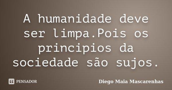 A humanidade deve ser limpa.Pois os principios da sociedade são sujos.... Frase de Diego Maia Mascarenhas.