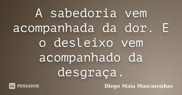 A sabedoria vem acompanhada da dor. E o desleixo vem acompanhado da desgraça.... Frase de Diego Maia Mascarenhas.
