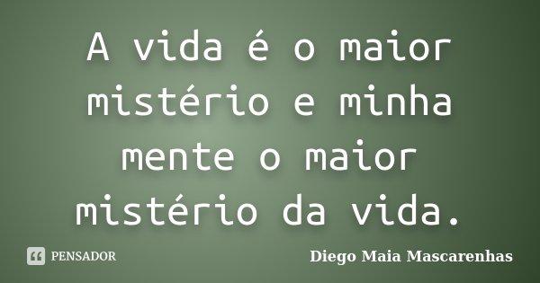 A vida é o maior mistério e minha mente o maior mistério da vida.... Frase de Diego Maia Mascarenhas.