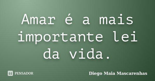 Amar é a mais importante lei da vida.... Frase de Diego Maia Mascarenhas.