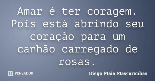 Amar é ter coragem. Pois está abrindo seu coração para um canhão carregado de rosas.... Frase de Diego Maia Mascarenhas.