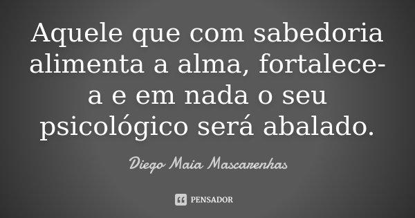 Aquele que com sabedoria alimenta a alma, fortalece-a e em nada o seu psicologico será abalado.... Frase de Diego Maia Mascarenhas.