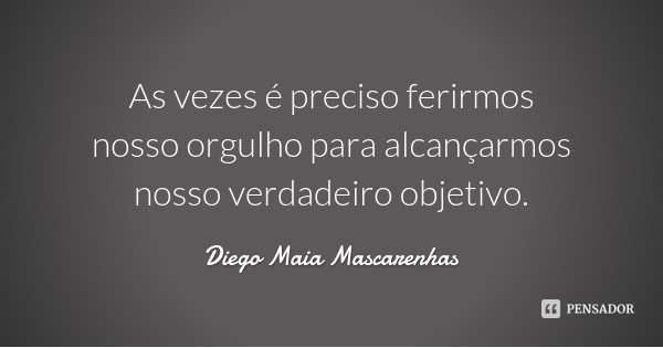 As vezes é preciso ferirmos nosso orgulho para alcançarmos nosso verdadeiro objetivo.... Frase de Diego Maia Mascarenhas.