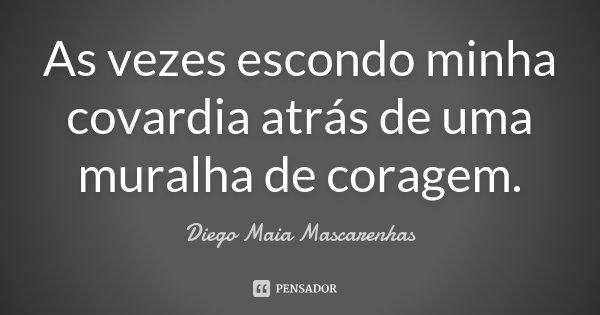 As vezes escondo minha covardia atrás de uma muralha de coragem.... Frase de Diego Maia Mascarenhas.
