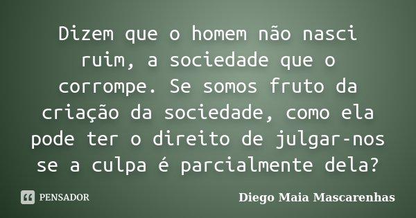 Dizem que o homem não nasci ruim, a sociedade que o corrompe. Se somos fruto da criação da sociedade, como ela pode ter o direito de julgar-nos se a culpa é par... Frase de Diego Maia Mascarenhas.