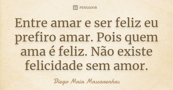 Entre amar e ser feliz eu prefiro amar. Pois quem ama é feliz. Não existe felicidade sem amor.... Frase de Diego Maia Mascarenhas.
