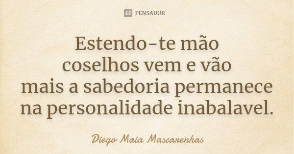 Estendo-te mão coselhos vem e vão mais a sabedoria permanece na personalidade inabalavel.... Frase de Diego Maia Mascarenhas.