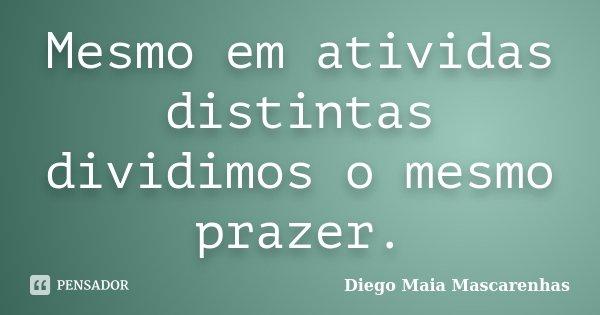 Mesmo em atividas distintas dividimos o mesmo prazer.... Frase de Diego Maia Mascarenhas.
