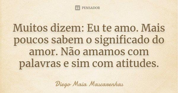 Muitos dizem: Eu te amo. Mais poucos sabem o significado do amor. Não amamos com palavras e sim com atitudes.... Frase de Diego Maia Mascarenhas.