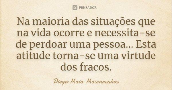 Na maioria das situações que na vida ocorre e necessita-se de perdoar uma pessoa... Esta atitude torna-se uma virtude dos fracos.... Frase de Diego Maia Mascarenhas.