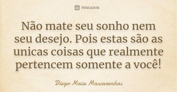 Não mate seu sonho nem seu desejo. Pois estas são as unicas coisas que realmente pertencem somente a você!... Frase de Diego Maia Mascarenhas.
