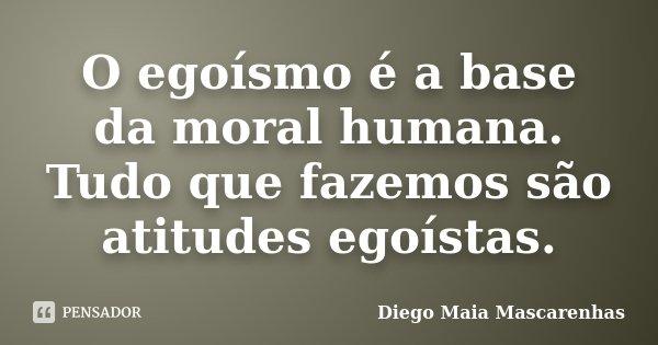 O egoísmo é a base da moral humana. Tudo que fazemos são atitudes egoístas.... Frase de Diego Maia Mascarenhas.