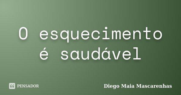 O esquecimento é saudável... Frase de Diego Maia Mascarenhas.