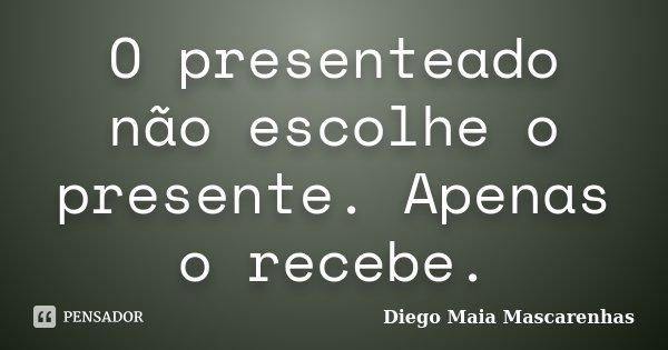 O presenteado não escolhe o presente. Apenas o recebe.... Frase de Diego Maia Mascarenhas.