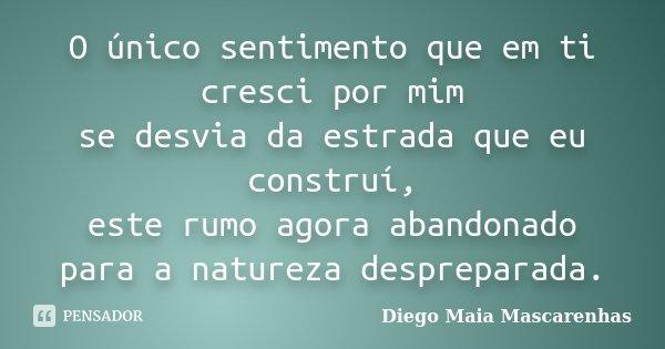 O único sentimento que em ti cresci por mim se desvia da estrada que eu construí, este rumo agora abandonado para a natureza despreparada.... Frase de Diego Maia Mascarenhas.
