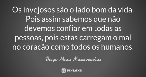 Os invejosos são o lado bom da vida. Pois assim sabemos que não devemos confiar em todas as pessoas, pois estas carregam o mal no coração como todos os humanos.... Frase de Diego Maia Mascarenhas.