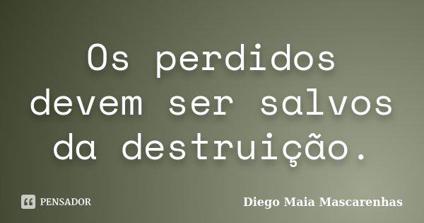 Os perdidos devem ser salvos da destruição.... Frase de Diego Maia Mascarenhas.