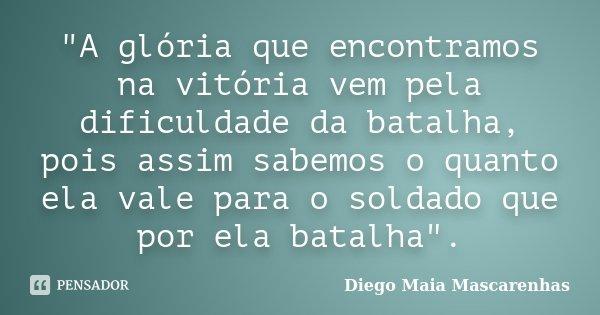 """""""A glória que encontramos na vitória vem pela dificuldade da batalha, pois assim sabemos o quanto ela vale para o soldado que por ela batalha"""".... Frase de Diego Maia Mascarenhas."""