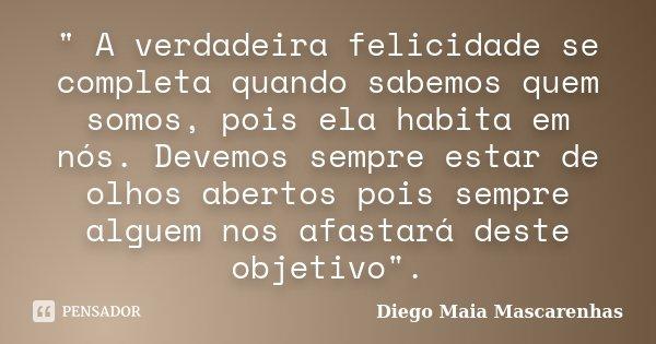 """"""" A verdadeira felicidade se completa quando sabemos quem somos, pois ela habita em nós. Devemos sempre estar de olhos abertos pois sempre alguem nos afast... Frase de Diego Maia Mascarenhas."""