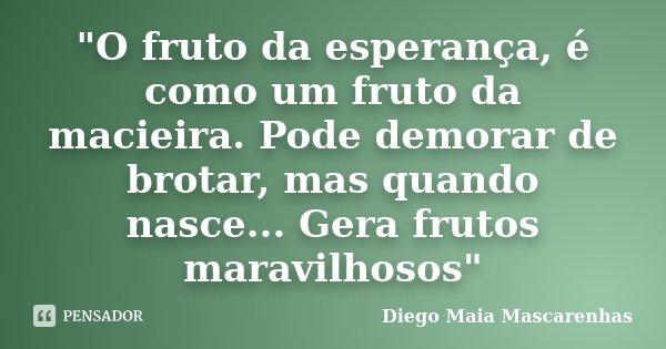 """""""O fruto da esperança, é como um fruto da macieira. Pode demorar de brotar, mas quando nasce... Gera frutos maravilhosos""""... Frase de Diego Maia Mascarenhas."""