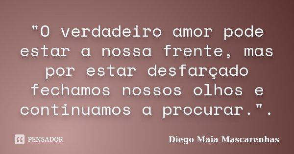 """""""O verdadeiro amor pode estar a nossa frente, mas por estar desfarçado fechamos nossos olhos e continuamos a procurar."""".... Frase de Diego Maia Mascarenhas."""