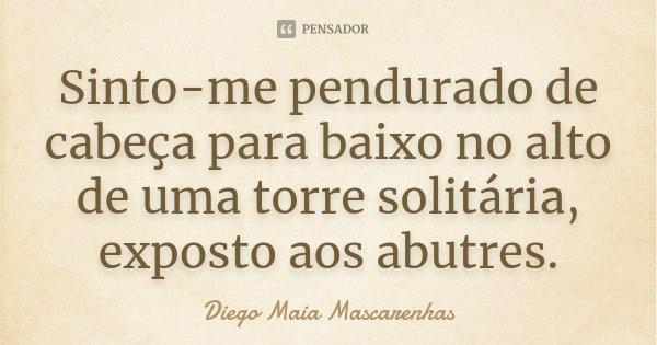 Sinto-me pendurado de cabeça para baixo no alto de uma torre solitária, exposto aos abutres.... Frase de Diego Maia Mascarenhas.