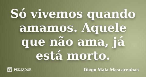 Só vivemos quando amamos. Aquele que não ama, já está morto.... Frase de Diego Maia Mascarenhas.